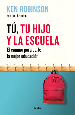 Tú, tu hijo y la escuela: El camino para darles la mejor educación / You, Your  Child, and School by Sir Ken Robinson and Lou Aronica
