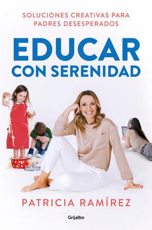 Educar con serenidad: Soluciones creativas para padres desesperados / Educating Stress-Free by Patricia Ramirez
