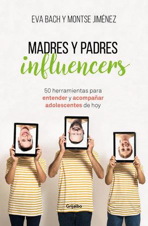 Madres y padres influencers: 50 herramientas para entender y acompañar adolescentes de hoy / Influencer Moms and Dads by Eva Bach and Montse Jimenez