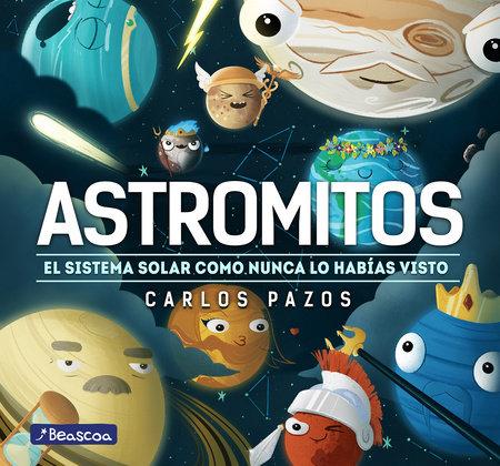Astromitos: el sistema solar como nunca antes lo habías visto / Astromyths: The Solar System Like You Have Never Seen It Before by Carlos Pazos