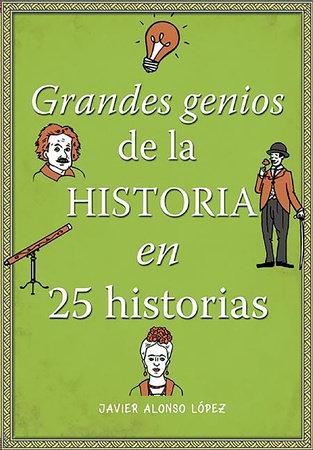 Los grandes genios de la historia / History's Greatest Geniuses in 25 Stories by Javier Alonso Lopez