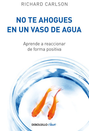No te ahogues en un vaso de agua: Aprende a reaccionar de forma positiva/ Don't Sweat the Small Stuff . . . and It's All Small Stuff by Richard Carlson