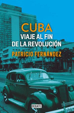 Cuba: Viaje al fin de la revolución / Cuba. Journey to the End of the Revolution by Patricio Fernandez