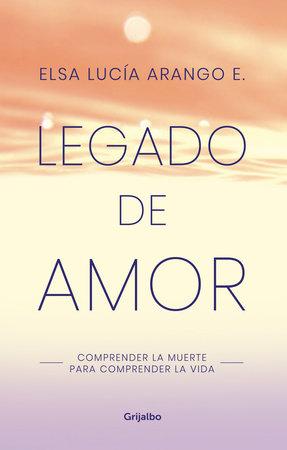 Legado de amor: Comprender la muerte para comprender la vida / Legacy of Love: Understanding Death to Understand Life by Elsa Lucia Arango