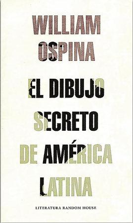 El dibujo secreto de America Latina / The Secret Drawing of Latin America by William Ospina